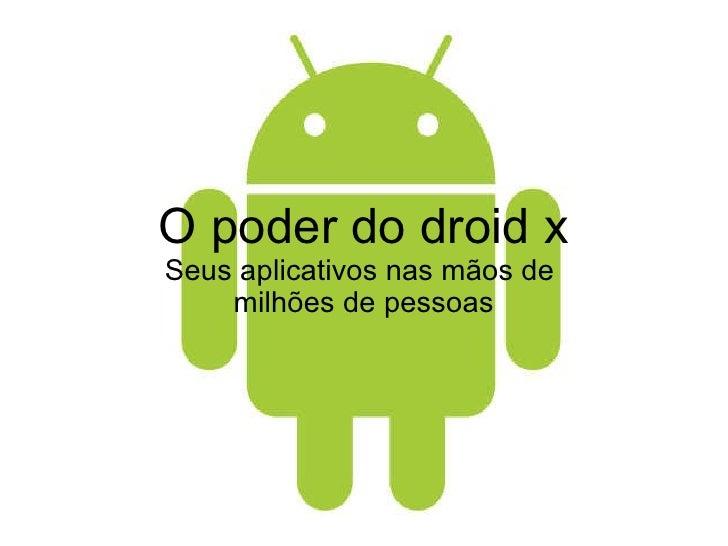 O poder do droid x Seus aplicativos nas mãos de  milhões de pessoas