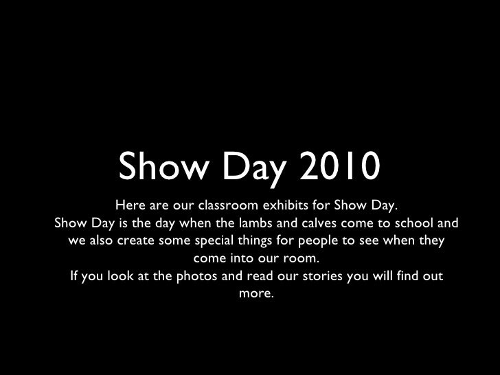 Show Day 2010 <ul><li>Here are our classroom exhibits for Show Day. </li></ul><ul><li>Show Day is the day when the lambs a...