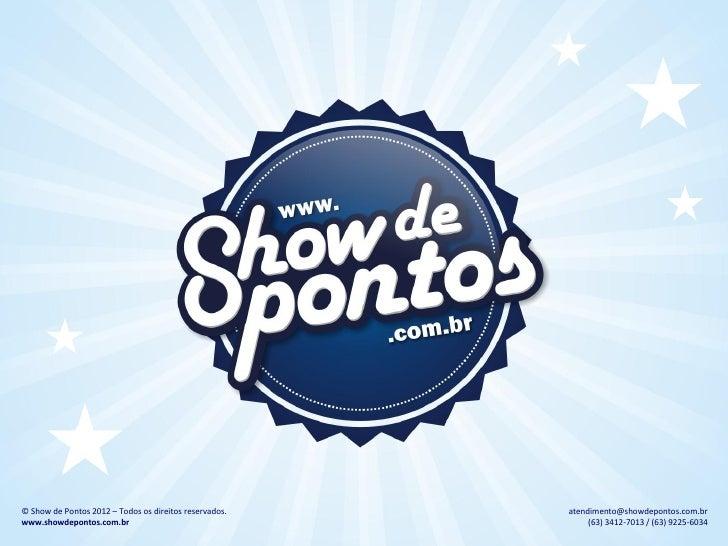 © Show de Pontos 2012 – Todos os direitos reservados.   atendimento@showdepontos.com.brwww.showdepontos.com.br            ...