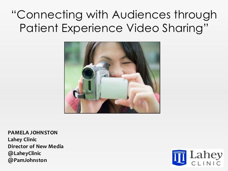""""""" Connecting with Audiences through Patient Experience Video Sharing"""" PAMELA JOHNSTON Lahey Clinic Director of New Media @..."""