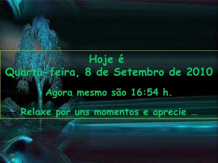 Hoje é  Quarta-feira, 8 de Setembro de 2010 Agora mesmo são  16:53  h. Relaxe por uns momentos e aprecie …