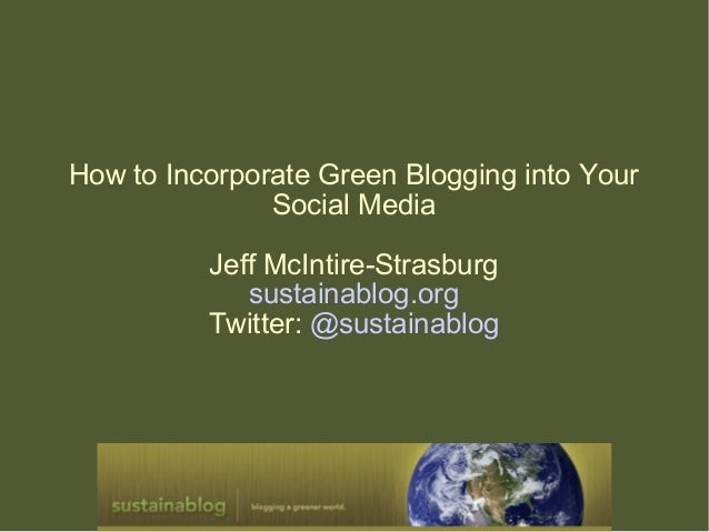 How to Incorporate Green Blogging into Your Social Media Jeff McIntire-Strasburg sustainablog.org Twitter: @sustainablog