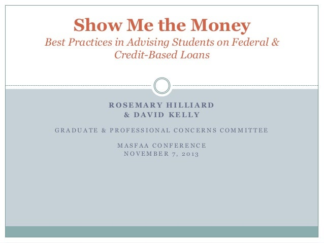 Show Me the Money Best Practices in Advising Students on Federal & Credit-Based Loans  ROSEMARY HILLIARD & DAVID KELLY GRA...