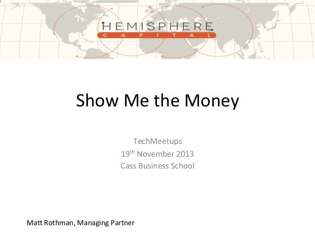 Show	   Me	   the	   Money	    TechMeetups	    19th	   November	   2013	    Cass	   Business	   School	     Ma?	   Rothman...