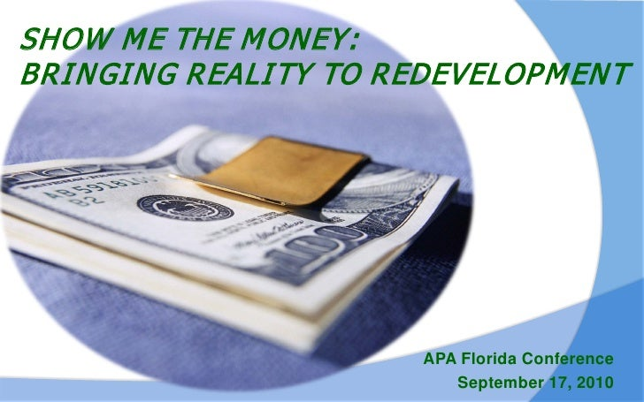 SHOW M E THE M ONEY: BRI NGI NG REALI TY TO REDEVELOP M EN T                              APA Florida Conference          ...