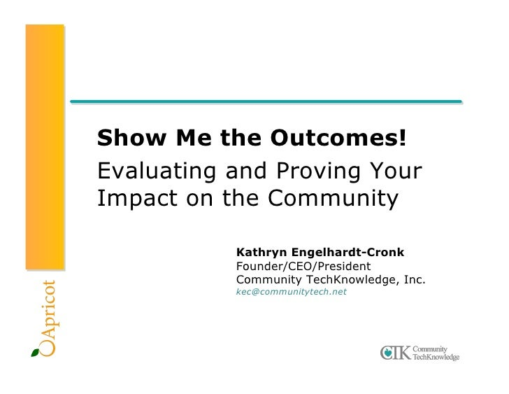 Show Me the Outcomes! Evaluating and Proving Your Impact on the Community             Kathryn Engelhardt-Cronk            ...