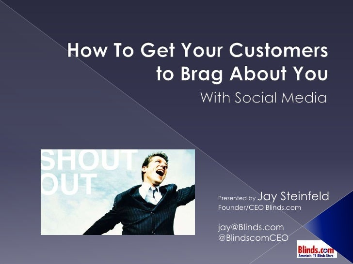 How To Get Your Customers to Brag About You<br />With Social Media<br />Presented by Jay Steinfeld<br />Founder/CEO Blinds...
