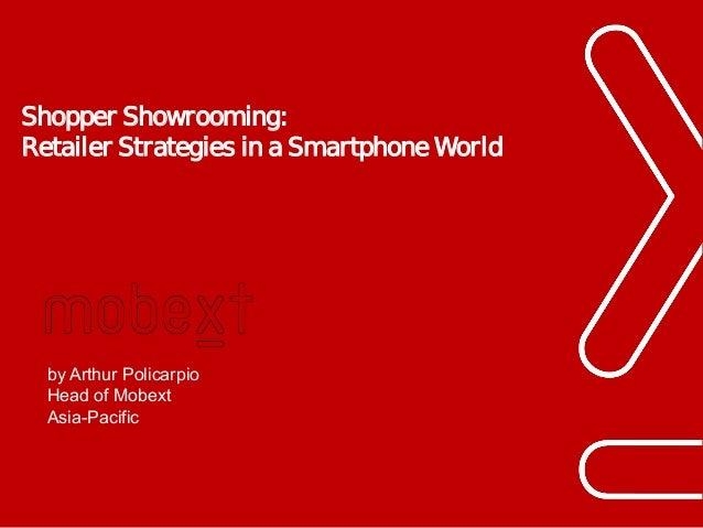 Shopper Showrooming: Retailer Strategies in a Smartphone World  by Arthur Policarpio Head of Mobext Asia-Pacific  Phuc.Tru...