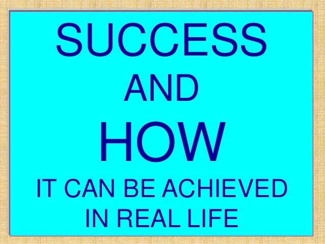 SUCCESS      AND    HOWIT CAN BE ACHIEVED    IN REAL LIFE