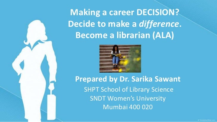 Making a career DECISION?Decide to make a difference. Become a librarian (ALA) Prepared by Dr. Sarika Sawant   SHPT School...