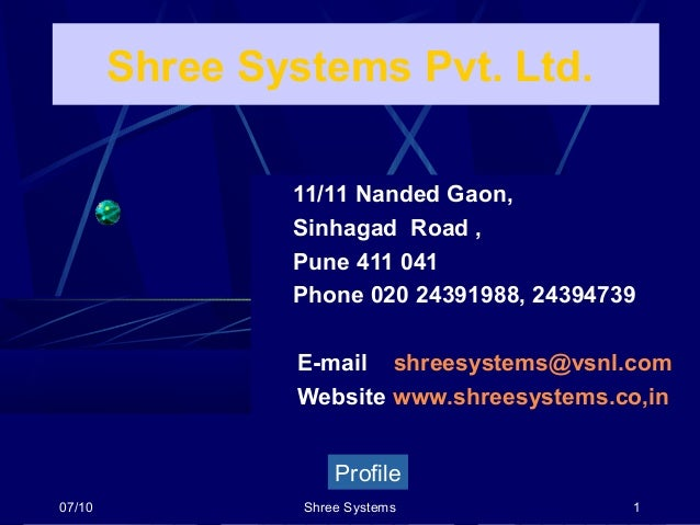 07/10 Shree Systems 1 Shree Systems Pvt. Ltd. Profile 11/11 Nanded Gaon, Sinhagad Road , Pune 411 041 Phone 020 24391988, ...