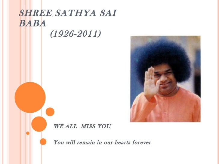 SHREE SATHYA SAI BABA   (1926-2011) WE ALL  MISS YOU You will remain in our hearts forever