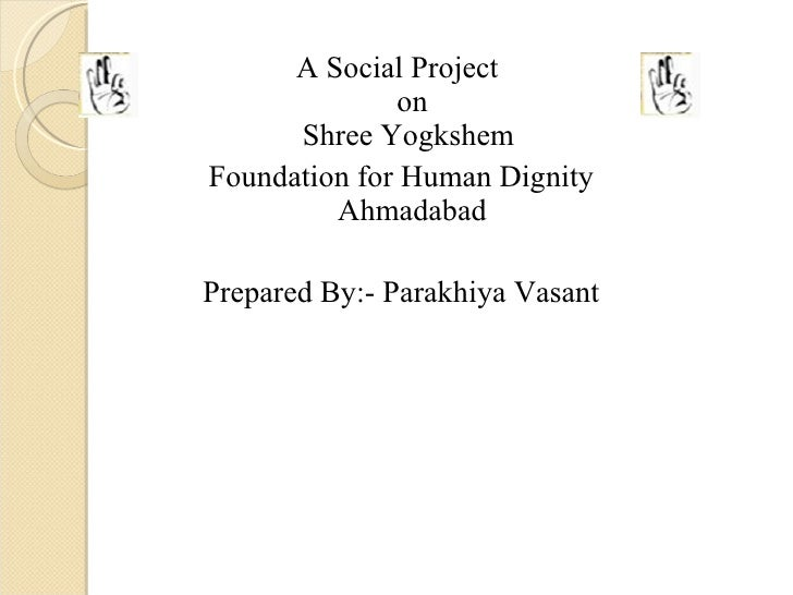 <ul><li>A Social Project  on Shree Yogkshem  </li></ul><ul><li>Foundation for Human Dignity Ahmadabad </li></ul><ul><li>Pr...
