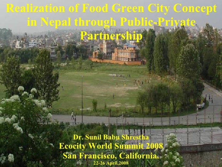 Realization of Food Green City Concept in Nepal through Public-Private Partnership Dr. Sunil Babu Shrestha Ecocity World S...