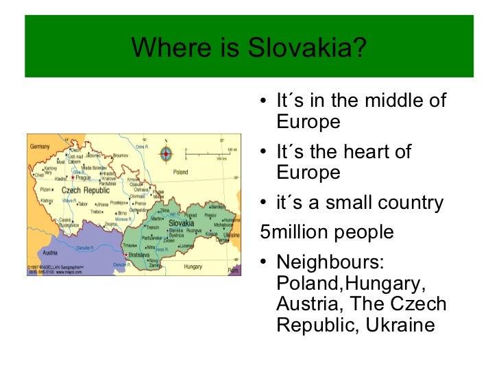 Where is Slovakia? <ul><li>It´s in the middle of Europe </li></ul><ul><li>It´s the heart of Europe </li></ul><ul><li>it´s ...