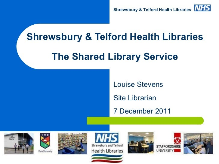 Shrewsbury & Telford Health Libraries The Shared Library Service www.sath.nhs.uk/library Louise Stevens Site Librarian 7 D...