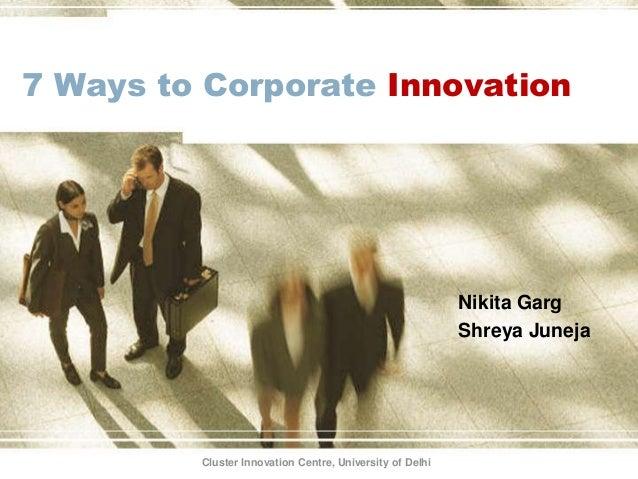 7 Ways to Corporate Innovation Nikita Garg Shreya Juneja Cluster Innovation Centre, University of Delhi