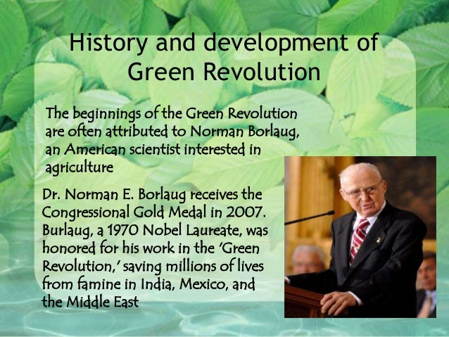 """the history of the development of the green revolution The term """"green revolution"""" was introduced to contrast america's foreign policy with the violence associated with red guerilla movements 4 """"green"""", as opposed to """"red"""", was the color of peace."""