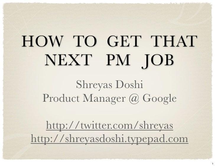 HOW TO GET THAT   NEXT PM JOB         Shreyas Doshi   Product Manager @ Google     http://twitter.com/shreyas http://shrey...