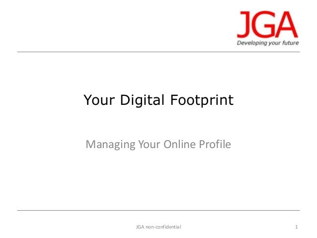 Your Digital Footprint Managing Your Online Profile  JGA non-confidential  1