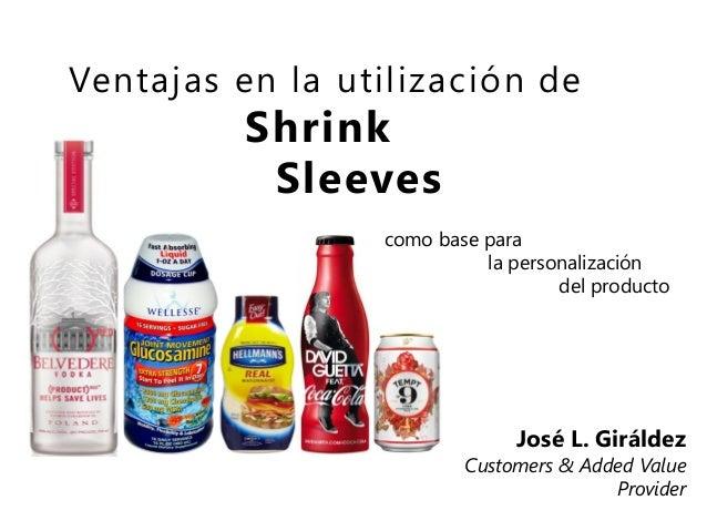 Ventajas en la utilización de  Shrink Sleeves  como base para la personalización del producto  José L. Giráldez  Customers...