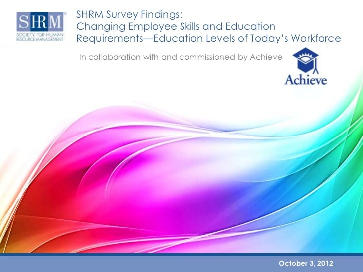 SHRM Survey Findings:Changing Employee Skills and EducationRequirements—Education Levels of Today's WorkforceIn collaborat...