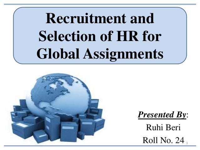 Recruitment and Selection of HR for Global Assignments  Presented By: Ruhi Beri Roll No. 24 1