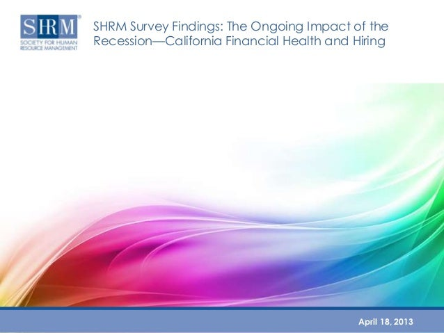 SHRM Survey Findings: The Ongoing Impact of theRecession—California Financial Health and HiringApril 18, 2013