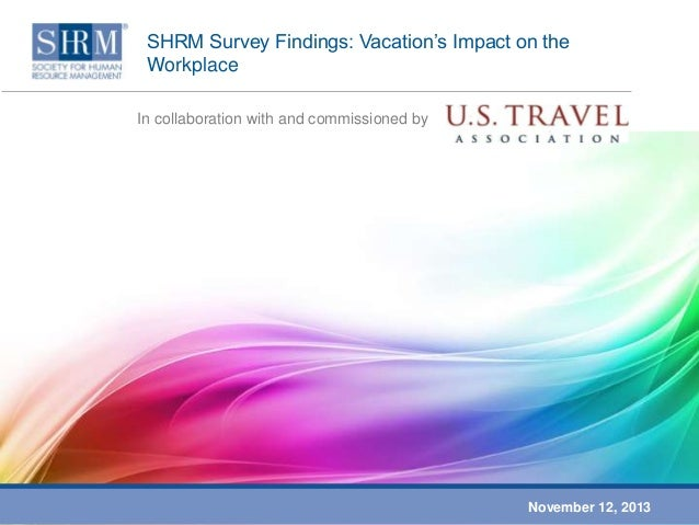 SHRM Survey Findings: Vacation's Impact on the Workplace In collaboration with and commissioned by  November 12, 2013