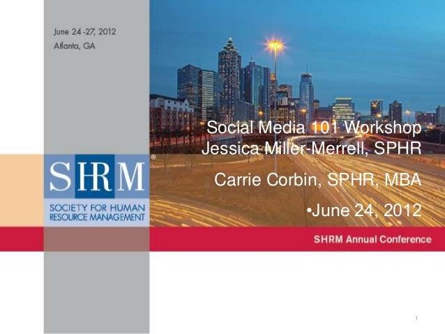 Social Media 101 Workshop Jessica Miller-Merrell, SPHR Carrie Corbin, SPHR, MBA •June 24, 2012  1