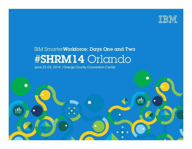 IBM SmarterWorkforce: Days One and Two #SHRM14 Orlando June 22-25, 2014 | Orange County Convention Center