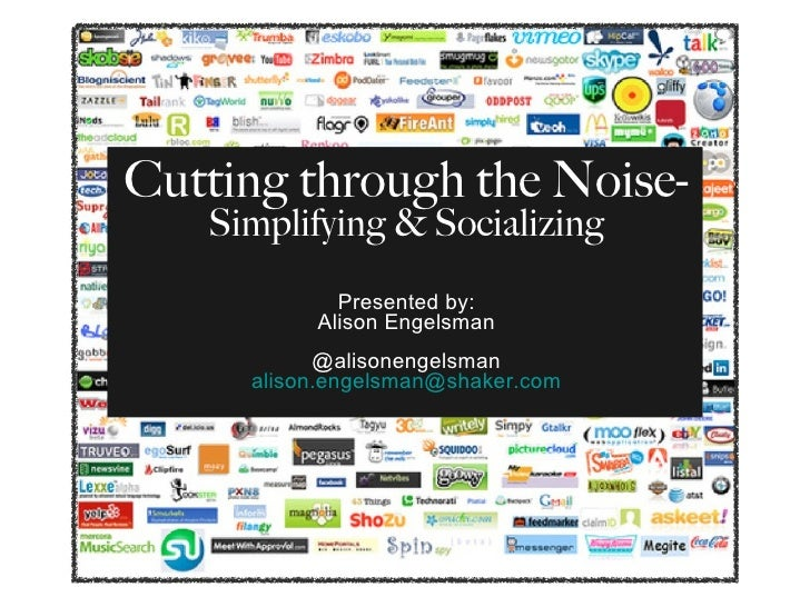 Cutting through the Noise-  Simplifying & Socializing Presented by: Alison Engelsman @alisonengelsman [email_address]