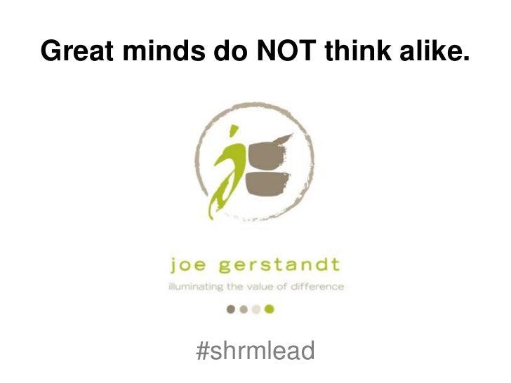 No. Great minds do NOT think alike. (2011 SHRM Leadership)