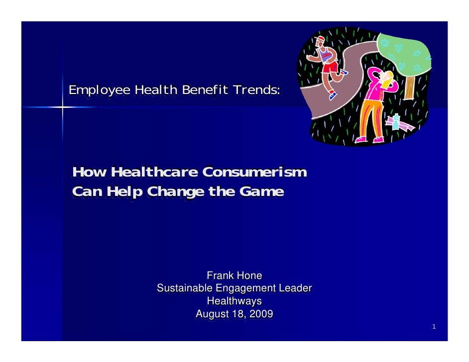 Employee Health Benefit Trends:     How Healthcare Consumerism Can Help Change the Game                          Frank Hon...