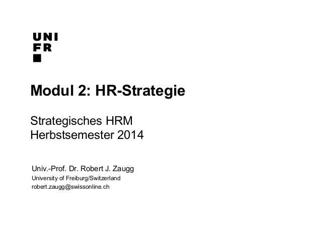 Modul 2: HR-Strategie  Strategisches HRM  Herbstsemester 2014  Univ.-Prof. Dr. Robert J. Zaugg  University of Freiburg/Swi...