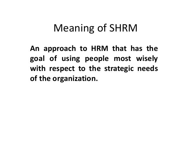 Meaning of SHRM An approach to HRM that has the goal of using people most wisely with respect to the strategic needs of th...