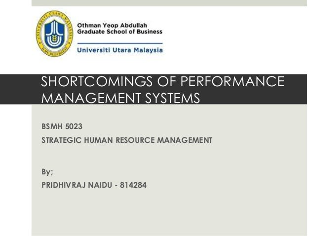 SHORTCOMINGS OF PERFORMANCE MANAGEMENT SYSTEMS BSMH 5023 STRATEGIC HUMAN RESOURCE MANAGEMENT By; PRIDHIVRAJ NAIDU - 814284