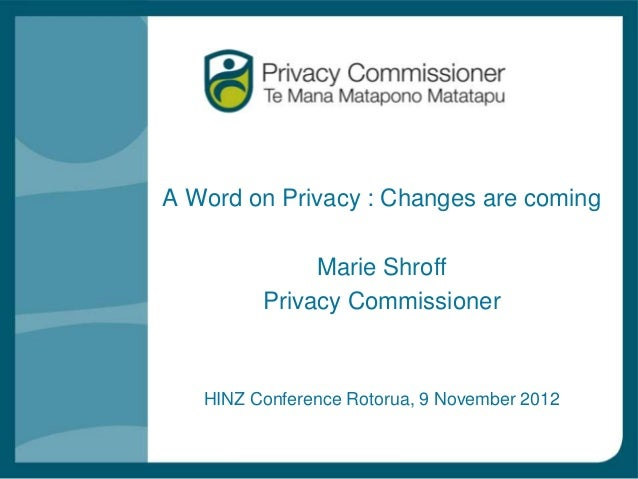 A Word on Privacy : Changes are coming              Marie Shroff         Privacy Commissioner   HINZ Conference Rotorua, 9...