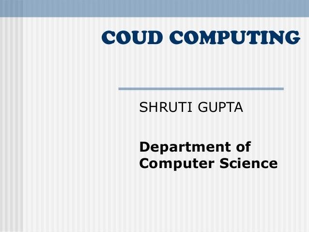 COUD COMPUTING  SHRUTI GUPTA Department of Computer Science