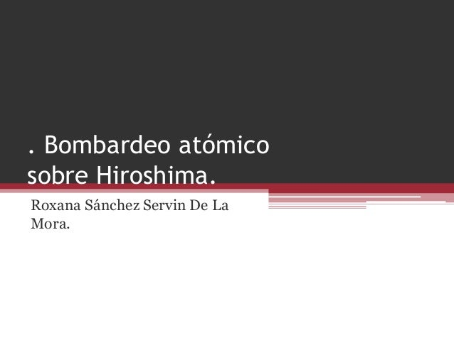 . Bombardeo atómico sobre Hiroshima. Roxana Sánchez Servin De La Mora.
