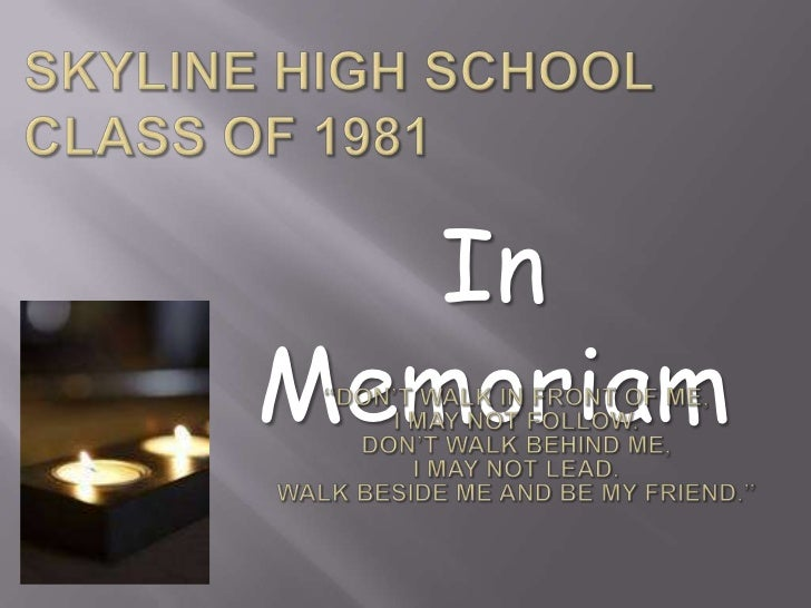 """Skyline High SchoolClass of 1981<br />In Memoriam<br />""""Don't walk in front of me, <br />I may not follow.<br />Don't walk..."""