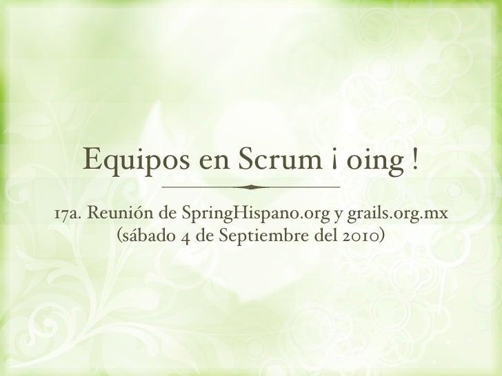 Equipos en Scrum ¡ oing ! 17a. Reunión de SpringHispano.org y grails.org.mx         (sábado 4 de Septiembre del 2010)