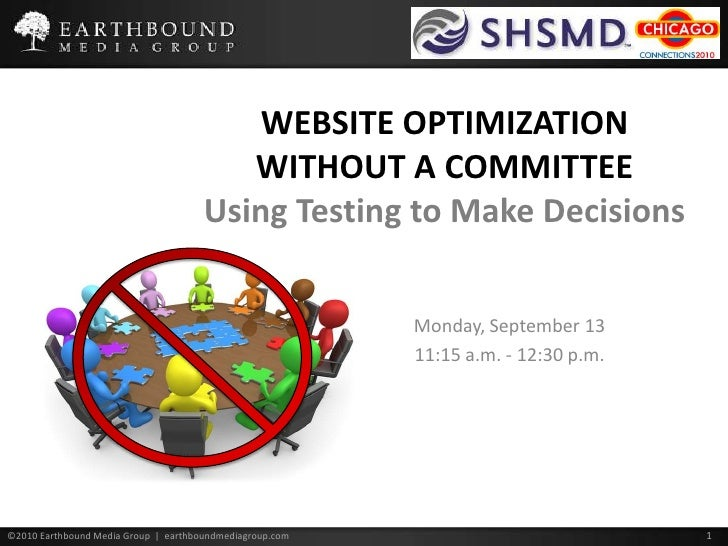 WEBSITE OPTIMIZATION WITHOUT A COMMITTEE Using Testing to Make Decisions<br />Monday, September 13<br />11:15 a.m. - 12:30...