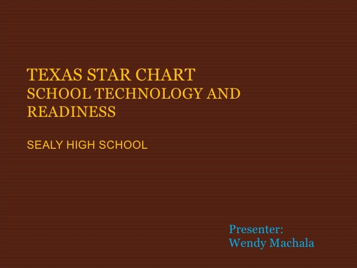 TEXAS STAR CHART SCHOOL TECHNOLOGY AND READINESS SEALY HIGH SCHOOL Presenter: Wendy Machala