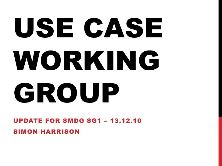 USE Case Working Group<br />Update for SMDG SG1 – 13.12.10<br />Simon Harrison<br />