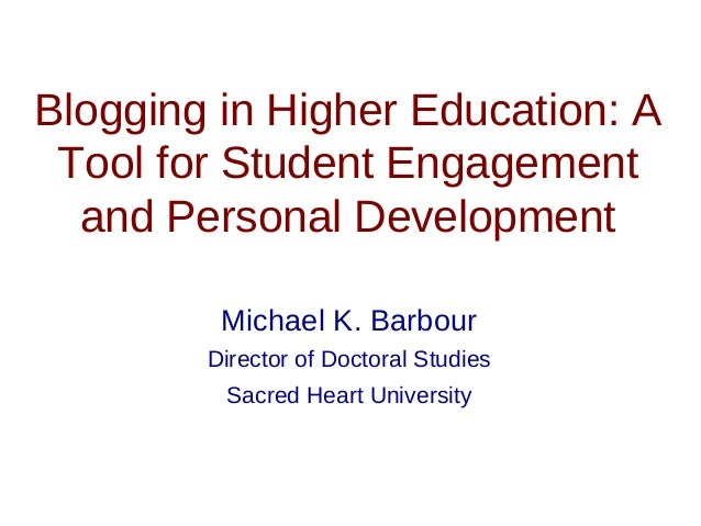 Blogging in Higher Education: A Tool for Student Engagement and Personal Development Michael K. Barbour Director of Doctor...