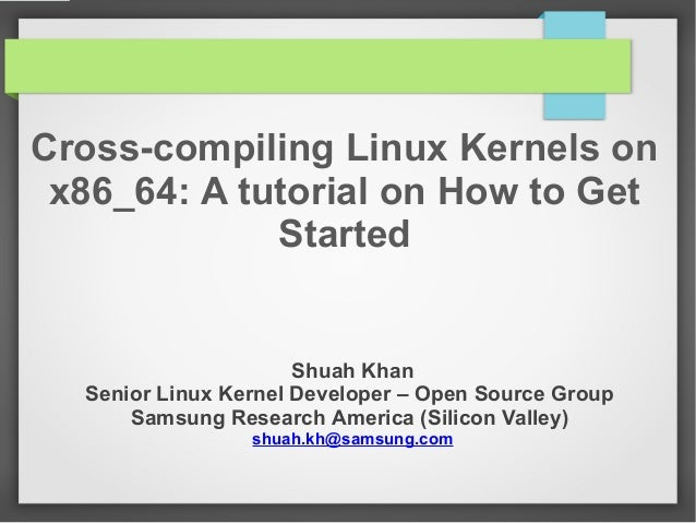 Cross-compiling Linux Kernels on x86_64: A tutorial on How to Get Started  Shuah Khan Senior Linux Kernel Developer – Open...