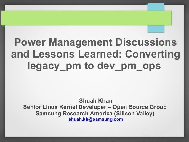 Power Management Discussions and Lessons Learned: Converting legacy_pm to dev_pm_ops Shuah Khan Senior Linux Kernel Develo...