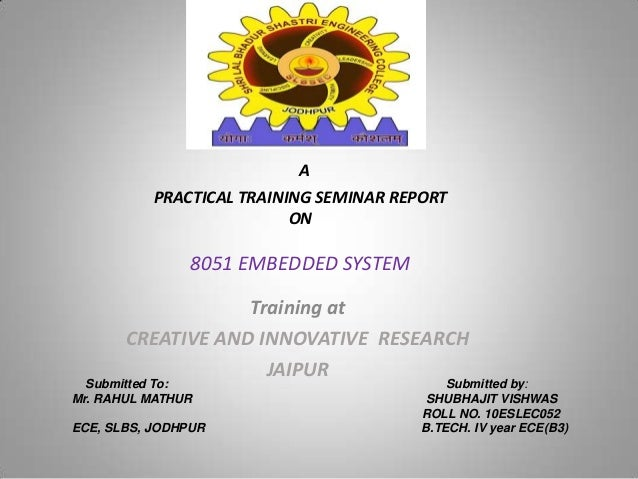 A PRACTICAL TRAINING SEMINAR REPORT ON 8051 EMBEDDED SYSTEM Training at CREATIVE AND INNOVATIVE RESEARCH JAIPUR Submitted ...