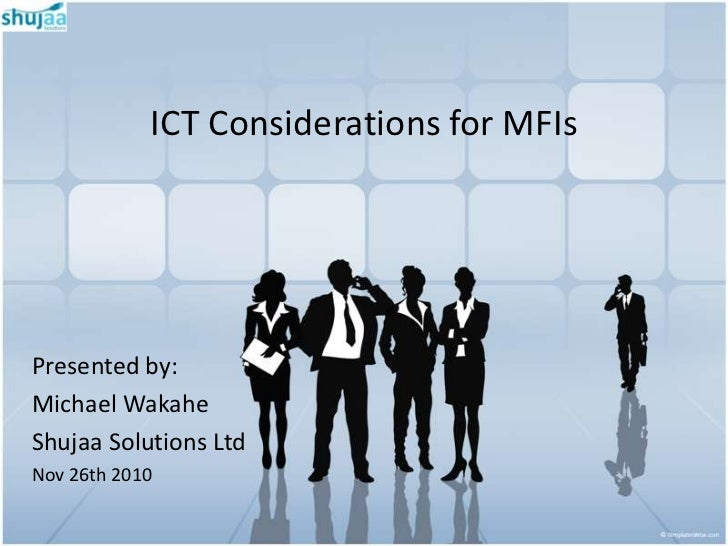 ICT Considerations for MFIsPresented by:Michael WakaheShujaa Solutions LtdNov 26th 2010